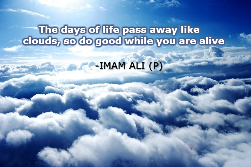The days of life pass away like clouds, so do good while you are alive.