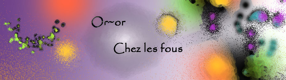 Or-or chez les fous