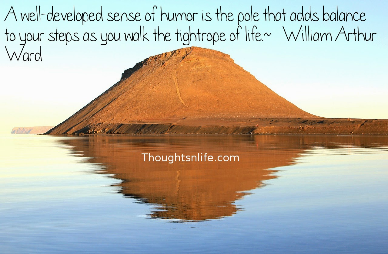Thoughtsnlife.com: A well-developed sense of humor is the pole that adds balance to your steps as you walk the tightrope of life.  ~   William Arthur Ward