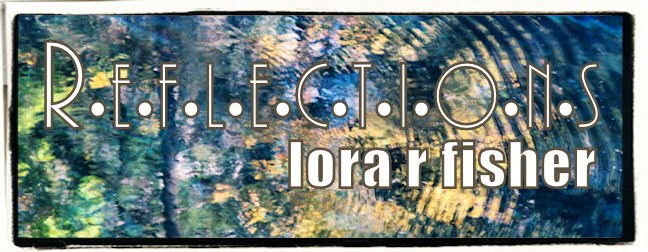 <br> Lora R Fisher | Reflections