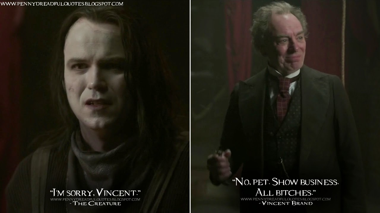 The Creature: I'm sorry, Vincent. Vincent Brand: No, pet. Show business. All bitches. The Creature Quotes, Vincent Brand Quotes, Penny Dreadful Quotes