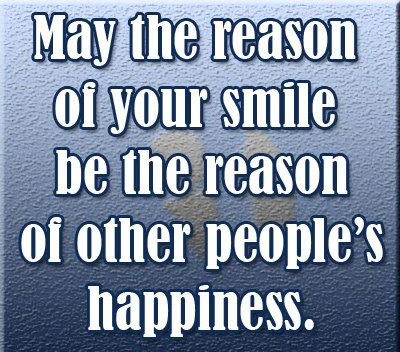 May the reason of your smile be the reason of other people's happiness.
