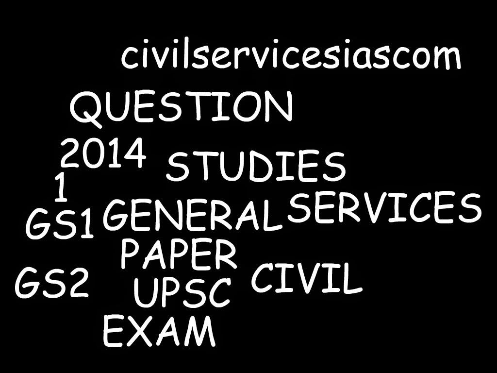 GS-1,GS-2 MAINS ,IASGENERAL STUDIES -1 QUESTION PAPER UPSC IAS-CIVIL SERVICES EXAM