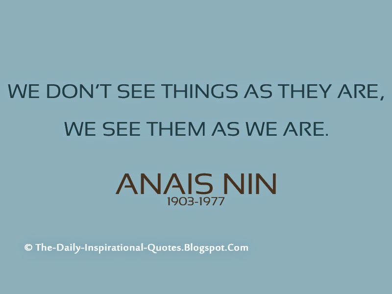 We don't see things as they are, we see them as we are. – Anais Nin
