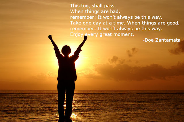 This too, shall pass.  When things are bad,  remember: It won't always be this way. Take one day at a time. When things are good,  remember: It won't always be this way.  Enjoy every great moment. -Doe Zantamata