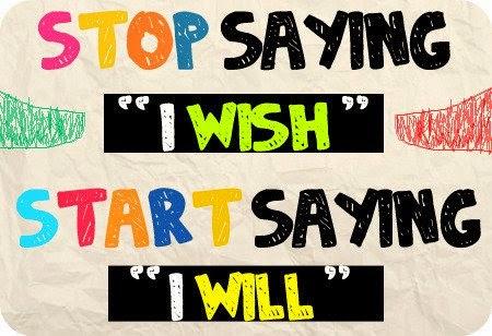 Stop saying I wish. Start saying I will.