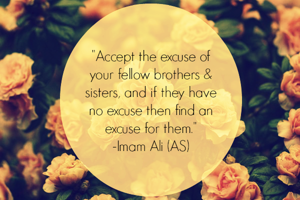 Accept the excuse of your fellow brothers & sisters, and if they have no excuse then find on excuse for them.