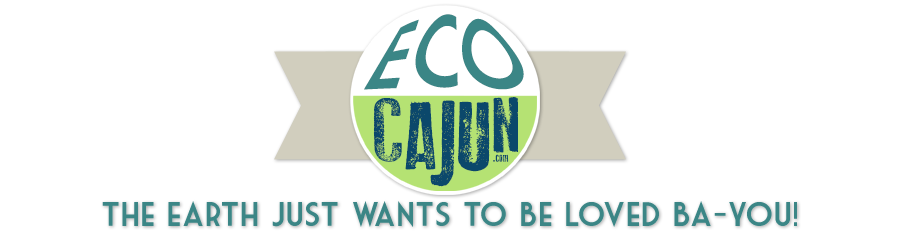 Eco Cajun | The Earth Just Wants To Be Loved Ba-You!