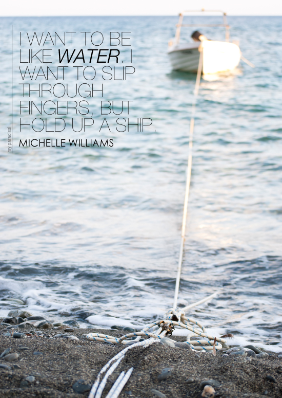 I want to be like water. I want to slip through fingers but hold up a ship. Quote by Michelle Williams #quotes