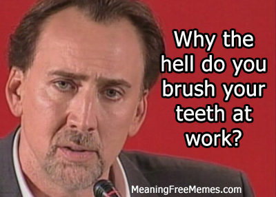 Nic Cage Why The Hell Do You Brush Your Teeth At Work