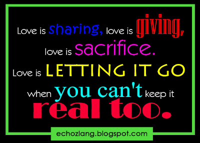 Love is sharing, love is giving, love is sacrifice. Love is letting it go when you can't keep it real too.