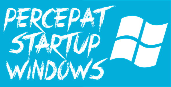 Cara Terlengkap Mempercepat Proses Startup Windows