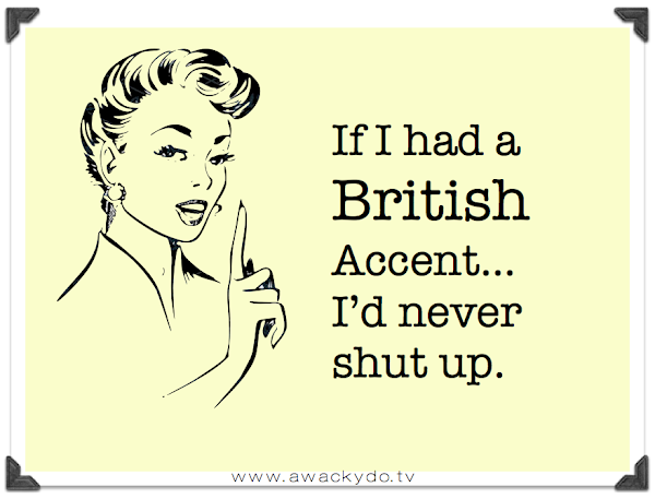 If I had a British accent I'd never shut up, England, foreign language, chatter box