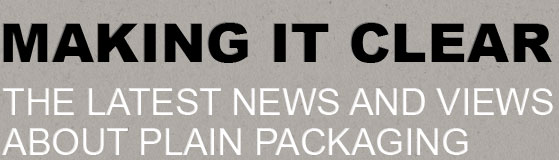 Making it clear - The Latest News and Views about Plain Packaging