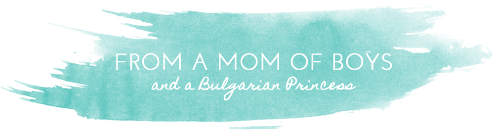 From a Mom of Boys & a Bulgarian Princess