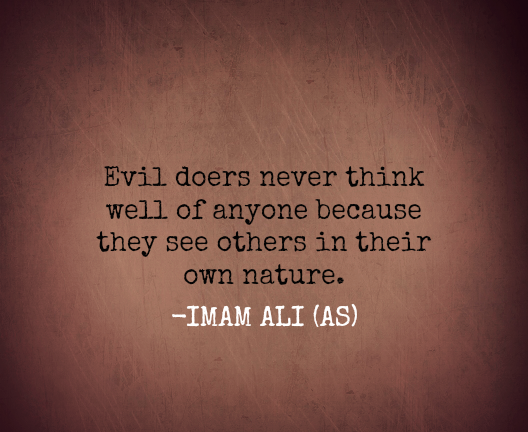 Evil doers never think well of anyone because they see others in their own nature.