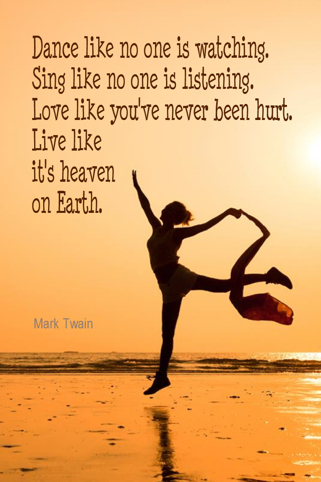 visual quote - image quotation for LIFE - Dance like no one is watching. Sing like no one is listening. Love like you've never been hurt. Live like it's heaven on Earth. - Mark Twain