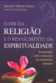 O FIM DA RELIGIÃO E O RENASCIMENTO DA ESPIRITUALIDADE - Joseph C. Pearce