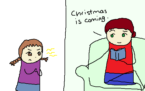"My mom says: ""Christmas is coming.""  I look annoyed and little lightning bolts shoot out of my eyes."