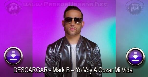 DESCARGAR - Mark B – Yo Voy A Gozar Mi Vida