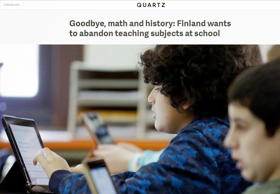 http://qz.com/367487/goodbye-math-and-history-finland-wants-to-abandon-teaching-subjects-at-school/