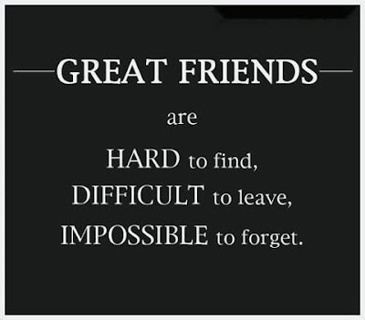Great friends are hard to find, difficult to leave, Impossible to forget.