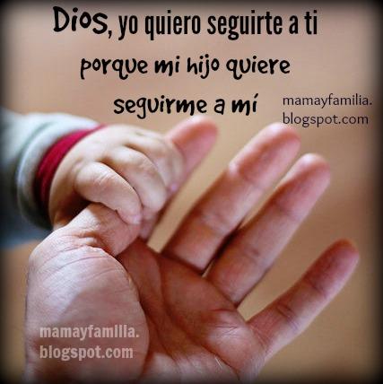 Dios, quiero seguirte, mi hijo quiere seguirme. Imágenes de familia con frases de aliento cristiano para mamá y familia. Postales cristianas, reflexiones con oraciones para mamá, madre.