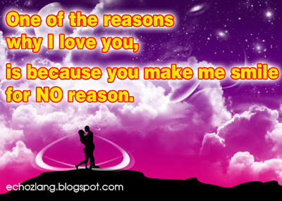 One of the reasons why I love you,  is because you make me smile for no reason.