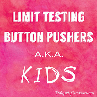 Limit Testing Button Pushers a.k.a. KIDS ~ TheQuirkyConfessions.com