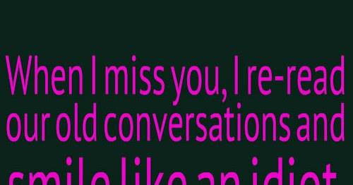 When I miss you, I re-read our old conversations and smile like and IDIOT :)