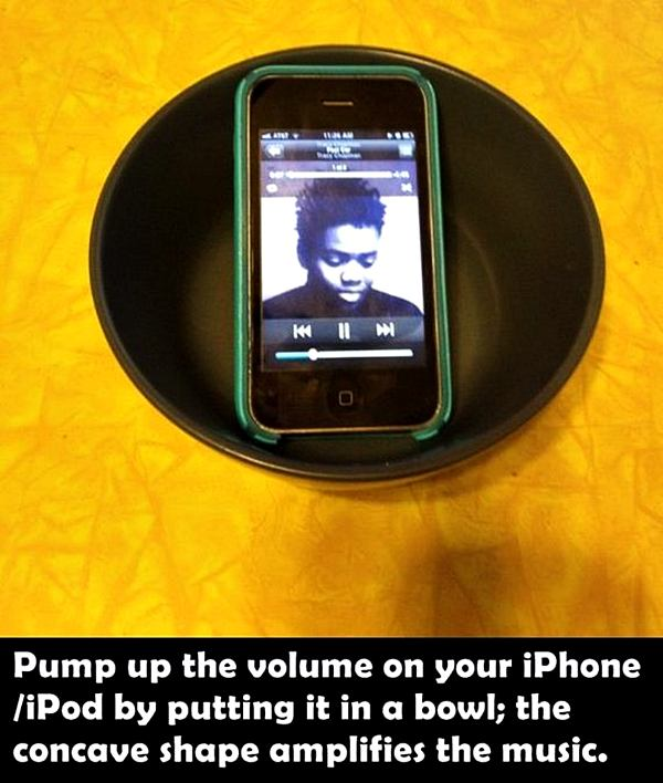 Pump up the volume on your iPhone/iPod by putting it in a bowl; the concave shape amplifies the music.