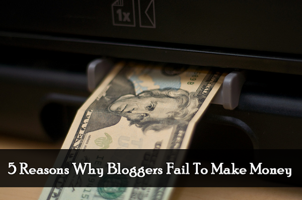 5 Reasons Why Bloggers Fail To Make Money