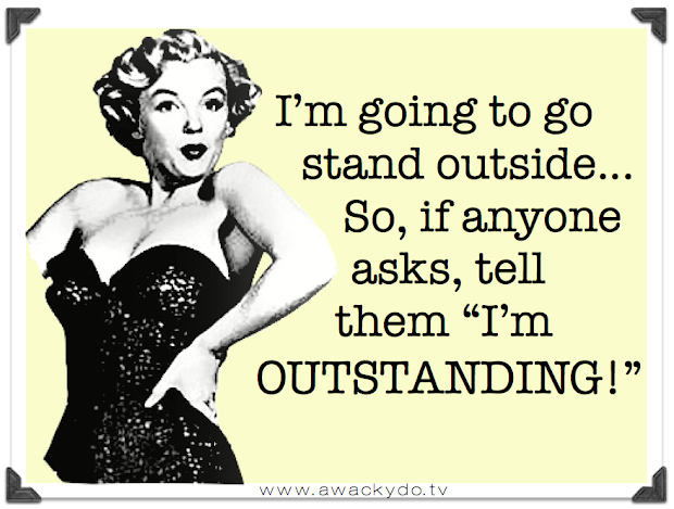 I'm going to go stand outside, So, if anyone asks, tell them I'm outstanding