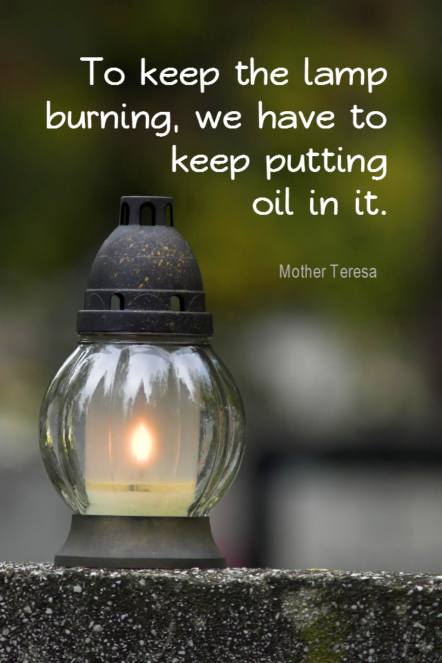 visual quote - image quotation for PERSISTENCE - To keep the lamp burning, we have to keep putting oil in it. - Mother Teresa