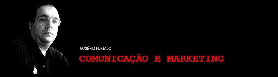 Comunicação e Marketing. Por Eugênio Furtado.