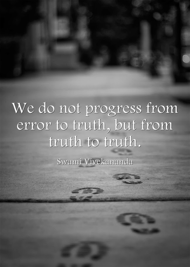 """We do not progress from error to truth, but from truth to truth."""