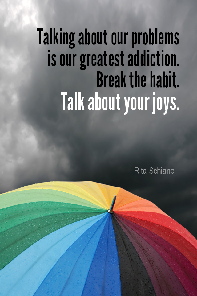visual quote - image quotation for PROBLEMS - Talking about our problems is our greatest addiction. Break the habit. Talk about your joys. - Rita Schiano