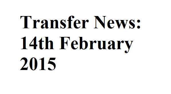 Transfer News: 14th February 2015