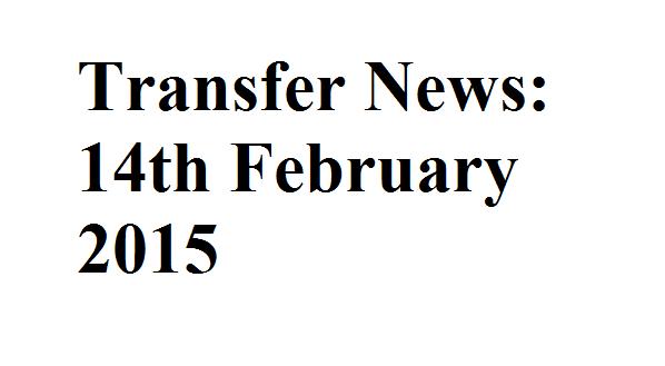 Transfer News: 14th February 2015
