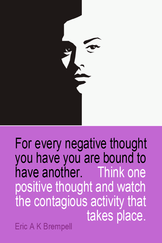 visual quote - image quotation for Positive thinking - For every negative thought you are bound to have another. Think one positive thought and watch the contagious activity that takes place. - Eric A K Brempell