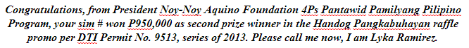 Congratulations, from President Noy-Noy Aquino Foundation 4Ps Pantawid Pamilyang Pilipino Program, your sim # won P950,000 as second prize winner in the Handog Pangkabuhayan raffle promo per DTI Permit No. 9513, series of 2013. Please call me now, I am Lyka Ramirez.