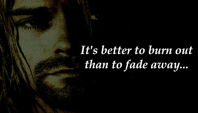 It's better to burn out than fade away.