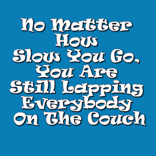 No Matter How Slow You Go, You Are Still Lapping Everybody On The Couch