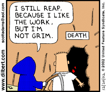 Dilbert strip -- I still reap because I like the work but I'm not grim
