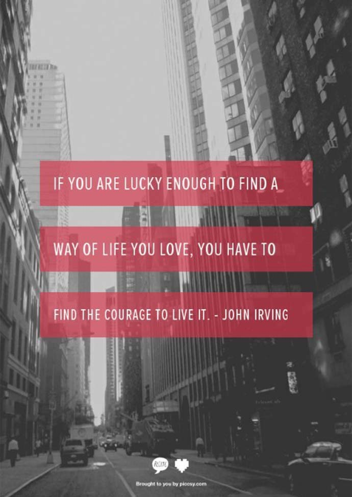 Inspirational quote: If you are lucky enough to find a way of life you love, you have to find the courage to live it, John Irving