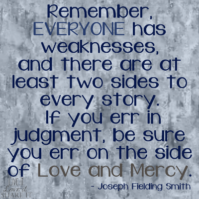 Remember, everyone has weaknesses, and there are at least two sides to every story. If you err in judgment, be sure you err on the side of love and mercy. - Joseph Fielding Smith