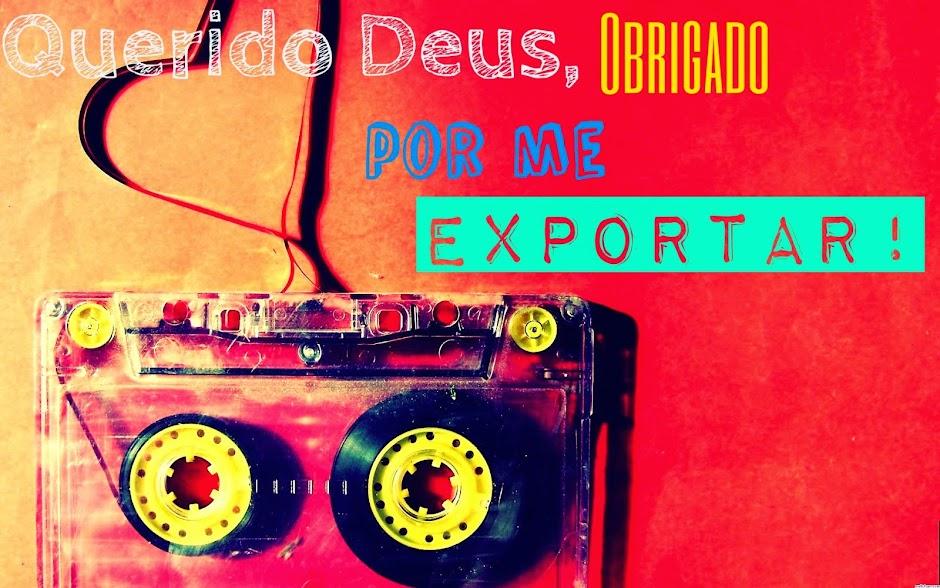 Querido Deus, obg por me exportar!