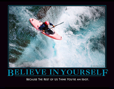 Poster of an areal photograph of a person in a wetsuit in a kayak just about to go over a huge waterfall that's at least a 30-foot drop. They are suspended in mid-air, with the churning whitewater below them. Poster's caption, in large blue letters, reads Believe in Yourself, and below in small white letters, Because the rest of us think you're an idiot.
