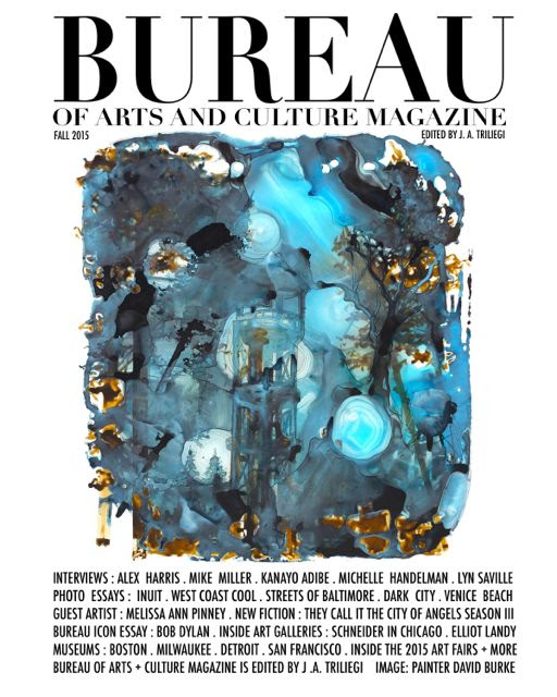 WELCOME to FALL 2015 Edition BUREAU of ARTS and CULTURE MAGAZINE. This Edition contains The BUREAU ICON Essay: BOB DYLAN. Interviews + Photographic Essays with Alex HARRIS on The INUIT, Kanayo ADIBE in Baltimore, Lynn SAVILLE in New York City, Mike MILLER on West Coast Style, Ryan SCHIERLING in AUSTIN and BUREAU  GUEST Artist: Melissa Ann PINNEY ART Interview with David BURKE in Bay Area.  Plus: Michelle HANDELMAN. New FICTION: THEY CALL IT THE CITY of ANGELS Part III  MUSIC Contributor: Sarah Rose PERRY on The Femme PUNK Scene. MUSIC Interview with JAHI. Plus US MUSEUMS: Detroit's 30 ARTISTS Exhibit, Milwaukee's Larry SULTAN, Photo LA, BOOK Stores Across US: BookPeople, Anderson's, City Lights, Book Reviews from STRAND NYC. Classical MUSIC and Rock & Roll: Not So Different After All.  Elliott  Landy and The BAND.  Edward  Hopper at The Cantor. All This and More Plus BUREAU On Line Links to The ART Fairs in MIAMI 2015 with Exclusive Audio Interviews, Reviews & New Online Articles All Year Round at The New BUREAU CITY SITES Across America an The World Through Internet. BUREAU is MEDIA Partner for PHOTO LA . RED NATION FILM FEST + MORE...