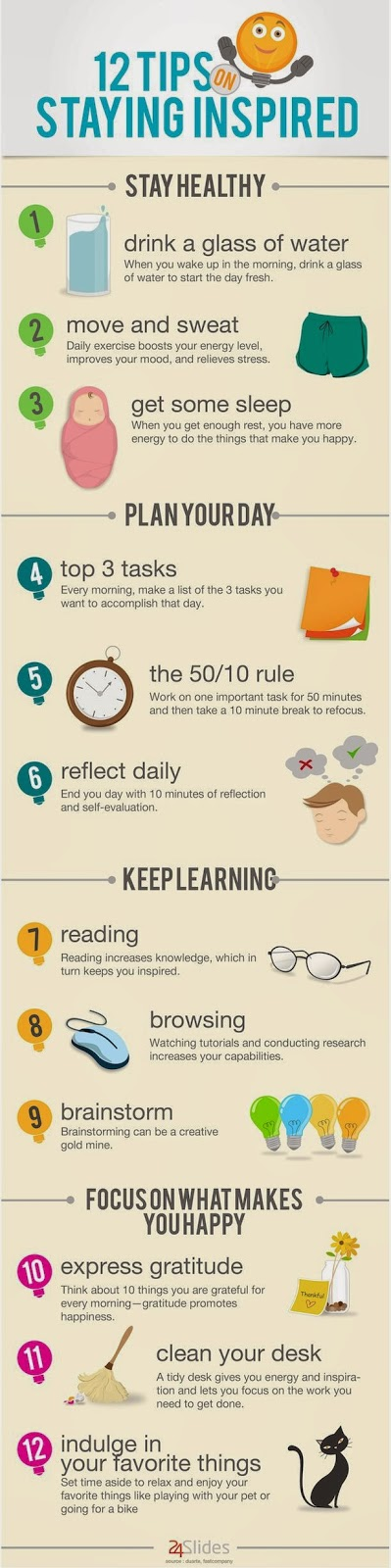 """12 Tips on staying inspired. Drink water, move, sleep, finish 3 tasks a day, take 10 minute break every 50min, reflect daily, read, learn, brainstorm, express gratitude, clean your work space, relax and enjoy"